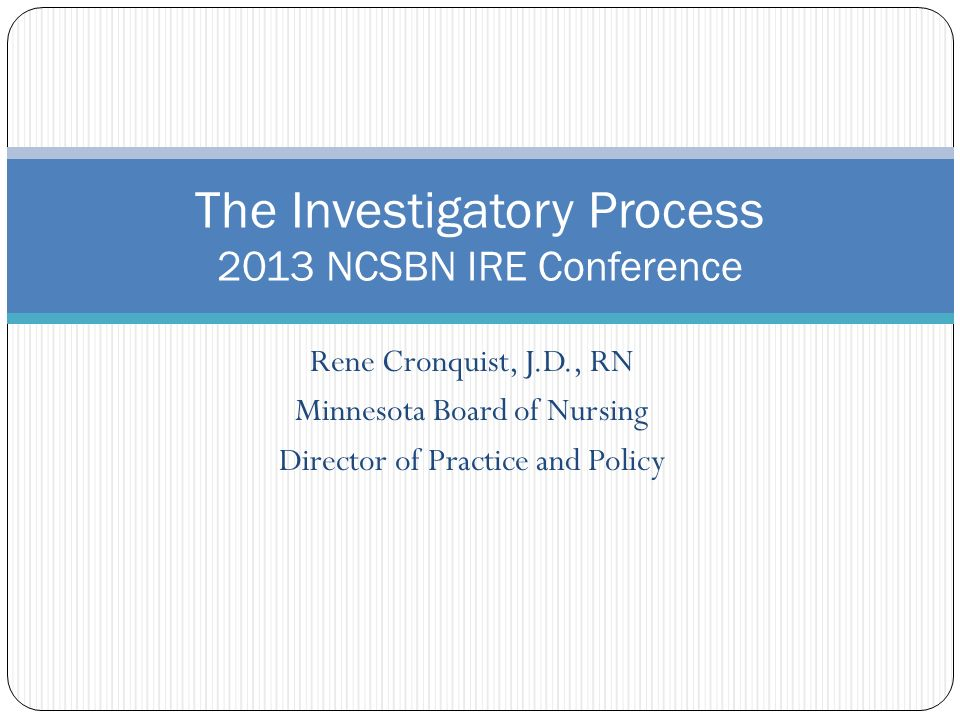 Rene Cronquist, J.D., RN Minnesota Board of Nursing Director of Practice and Policy The Investigatory Process 2013 NCSBN IRE Conference