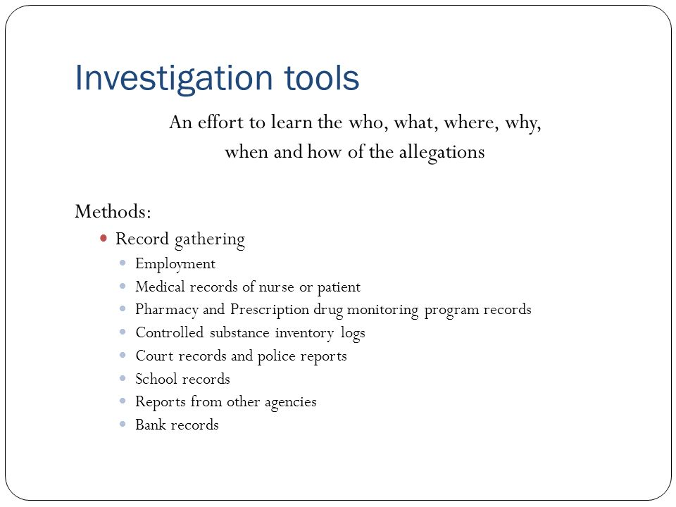 Investigation tools An effort to learn the who, what, where, why, when and how of the allegations Methods: Record gathering Employment Medical records