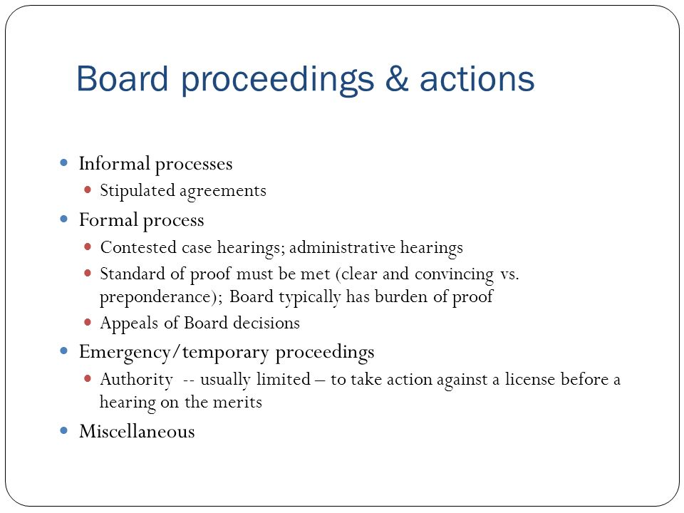 Board proceedings & actions Informal processes Stipulated agreements Formal process Contested case hearings; administrative hearings Standard of proof