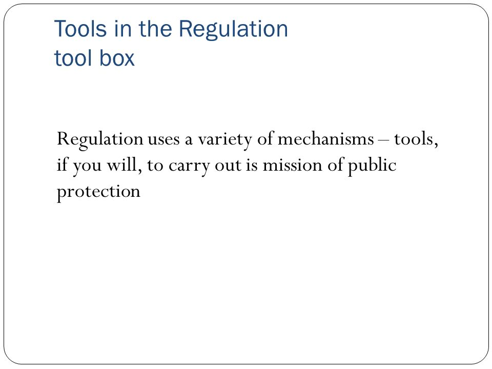 Tools in the Regulation tool box Regulation uses a variety of mechanisms – tools, if you will, to carry out is mission of public protection