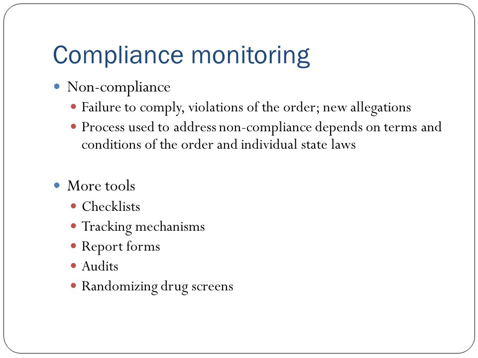 Compliance monitoring Non-compliance Failure to comply, violations of the order; new allegations Process used to address non-compliance depends on ter
