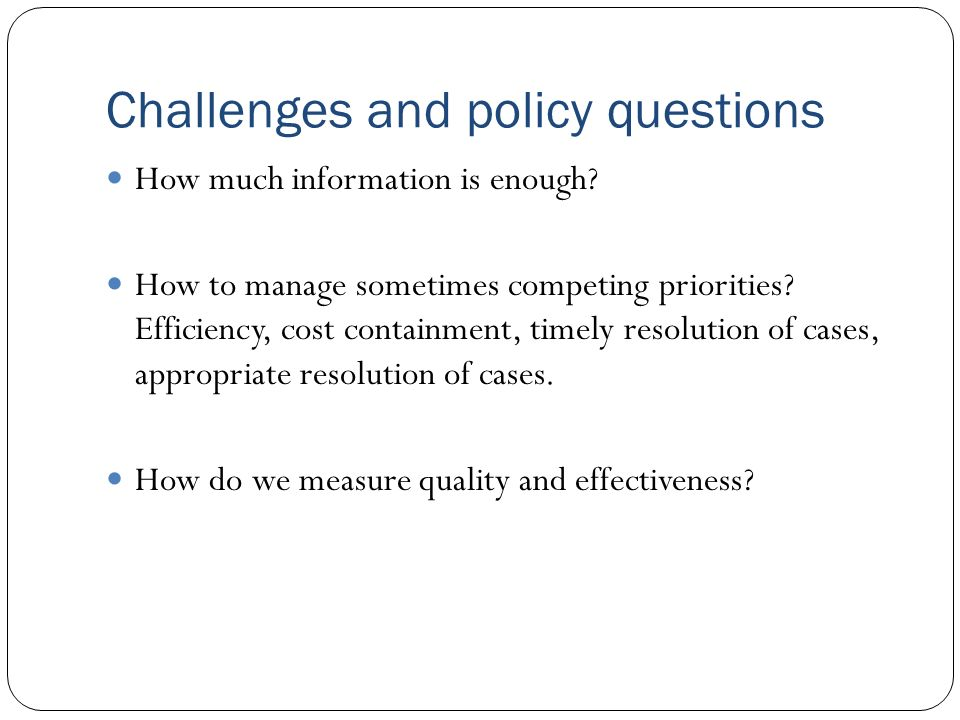 Challenges and policy questions How much information is enough? How to manage sometimes competing priorities? Efficiency, cost containment, timely res