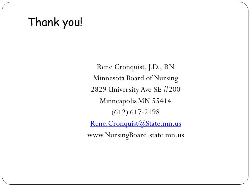 Thank you! Rene Cronquist, J.D., RN Minnesota Board of Nursing 2829 University Ave SE #200 Minneapolis MN 55414 (612) 617-2198 Rene.Cronquist@State.mn