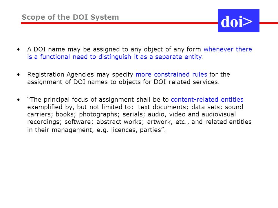 A DOI name may be assigned to any object of any form whenever there is a functional need to distinguish it as a separate entity.