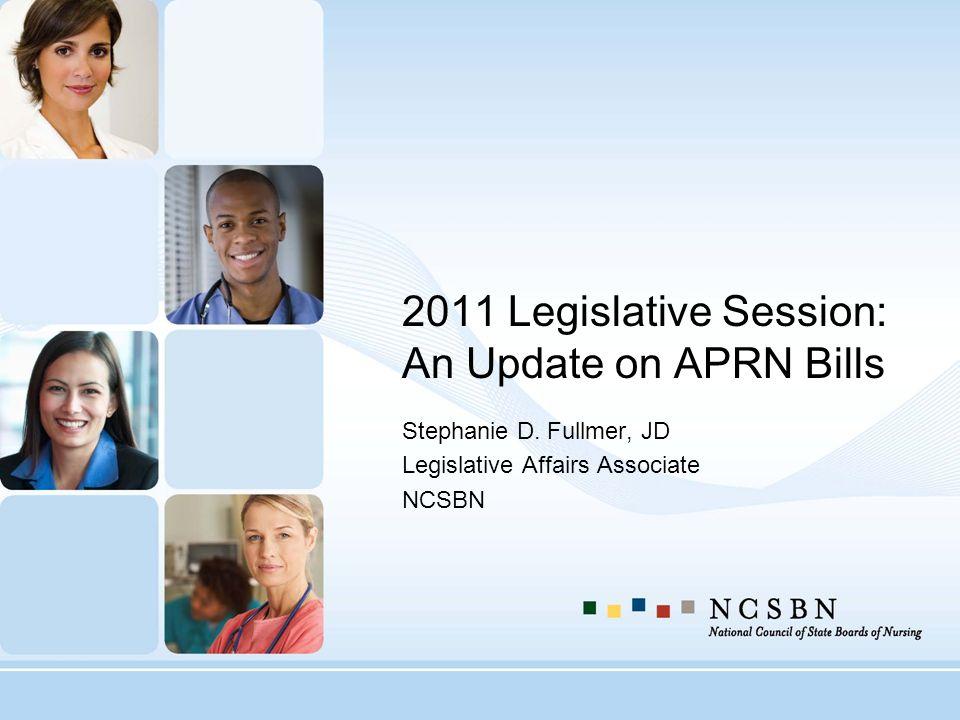 2011 Legislative Session: An Update on APRN Bills Stephanie D. Fullmer, JD Legislative Affairs Associate NCSBN