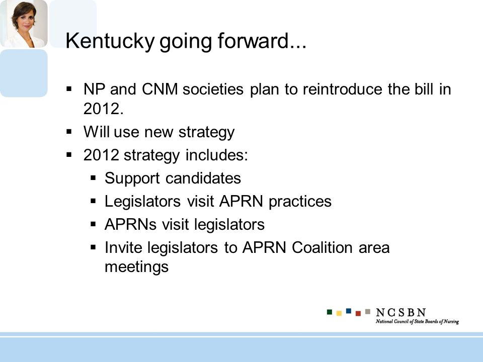 Kentucky going forward... NP and CNM societies plan to reintroduce the bill in 2012. Will use new strategy 2012 strategy includes: Support candidates