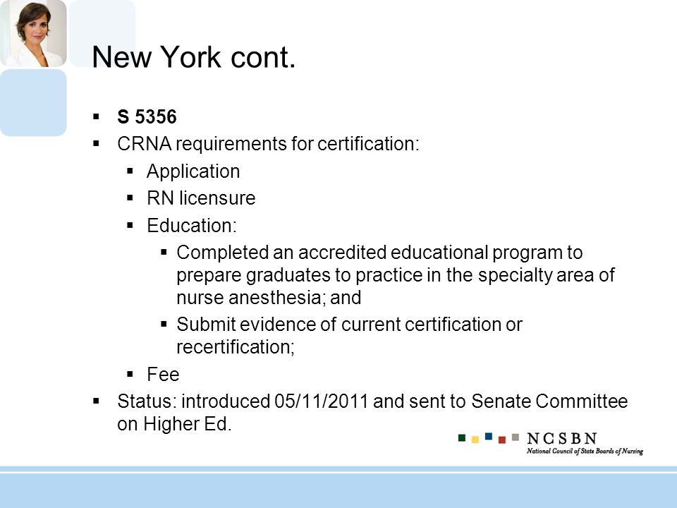 New York cont. S 5356 CRNA requirements for certification: Application RN licensure Education: Completed an accredited educational program to prepare