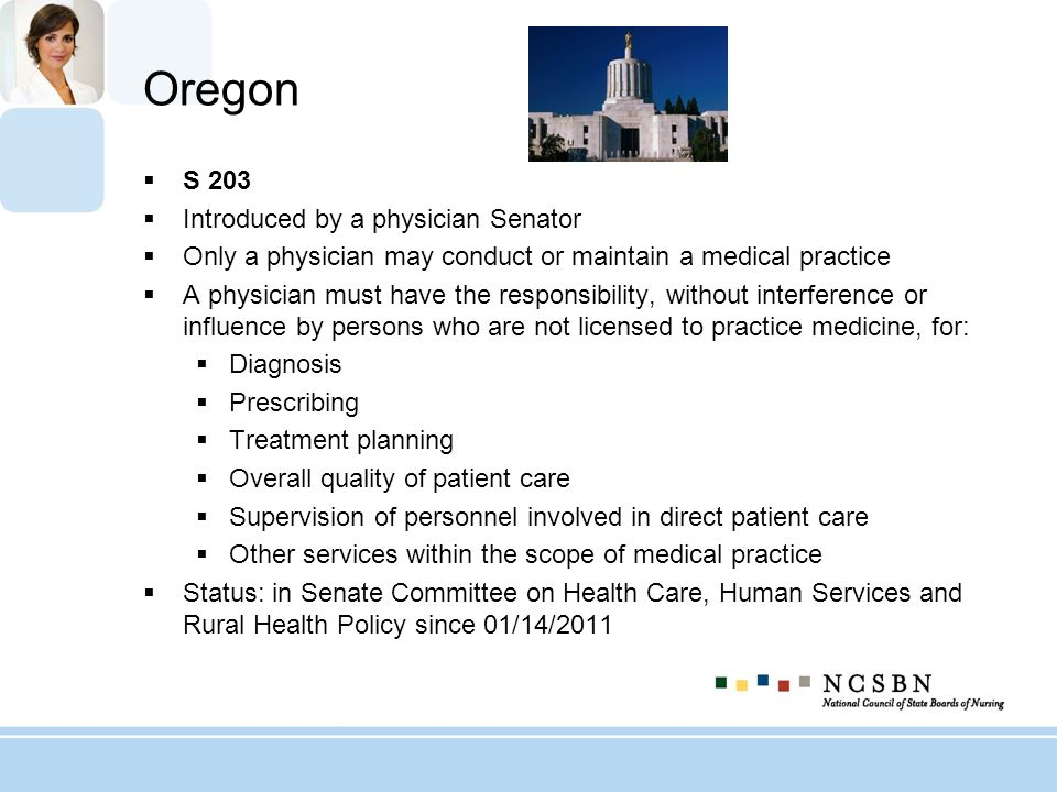 Oregon S 203 Introduced by a physician Senator Only a physician may conduct or maintain a medical practice A physician must have the responsibility, w
