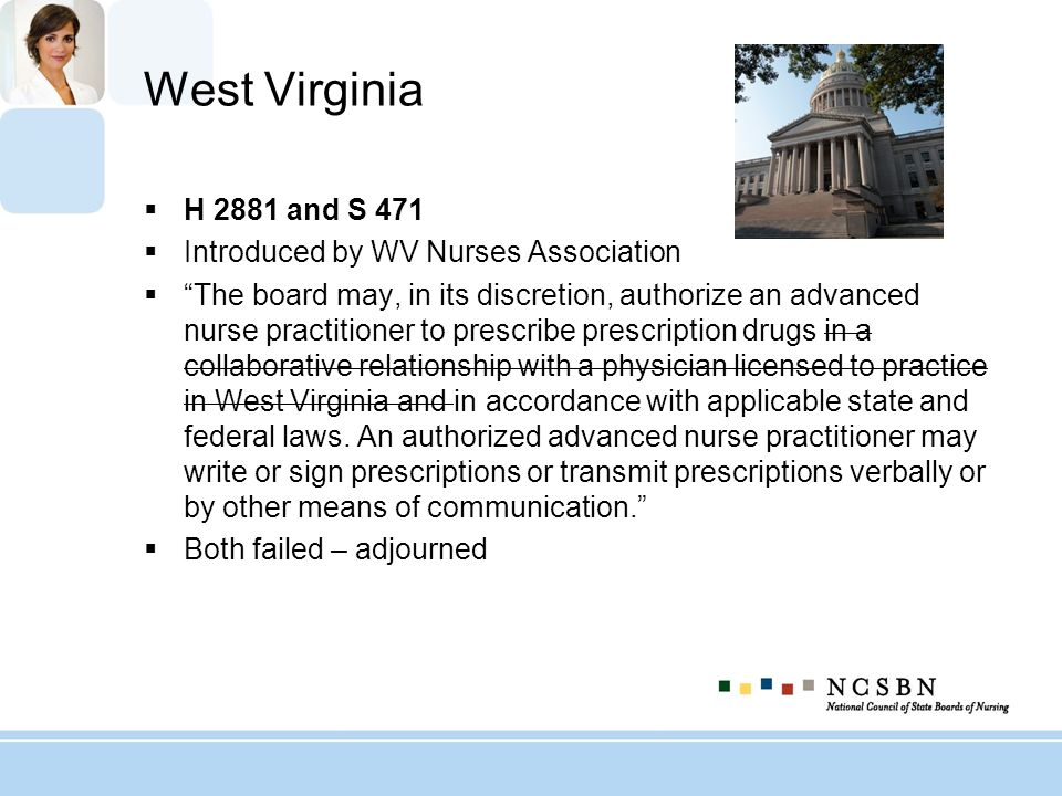 West Virginia H 2881 and S 471 Introduced by WV Nurses Association The board may, in its discretion, authorize an advanced nurse practitioner to presc