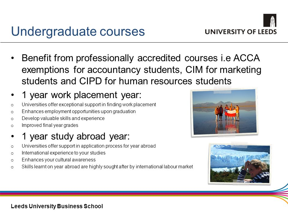 Leeds University Business School Undergraduate courses Benefit from professionally accredited courses i.e ACCA exemptions for accountancy students, CI
