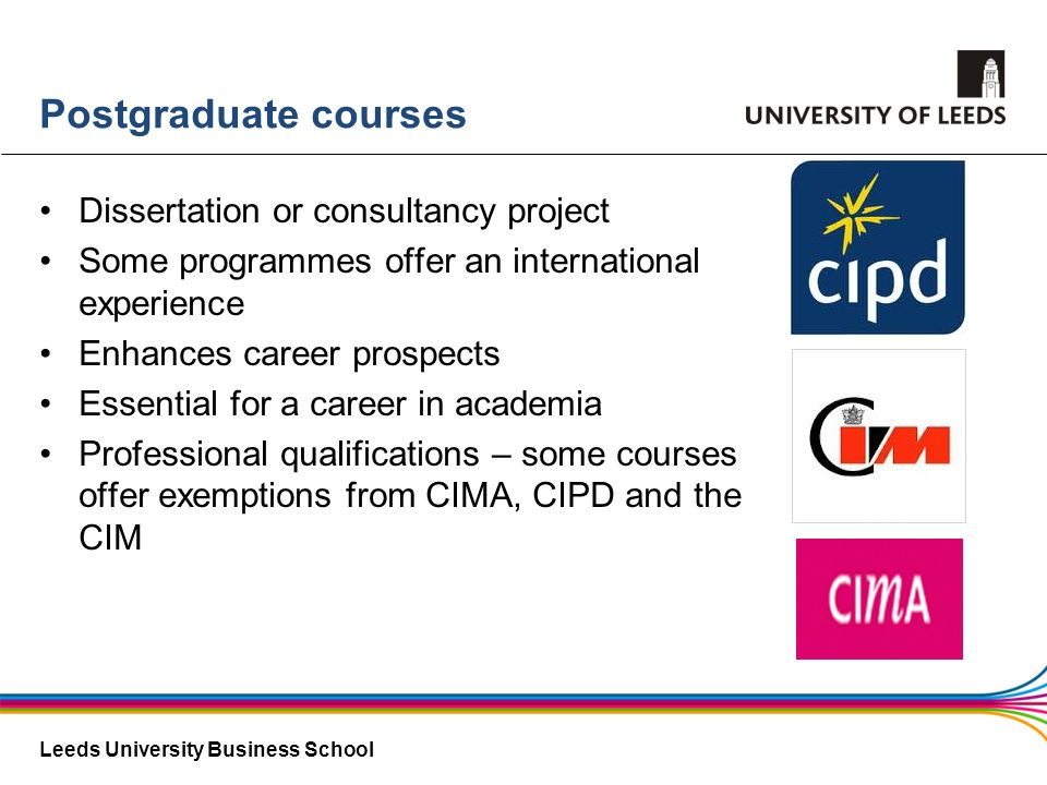 Leeds University Business School Postgraduate courses Dissertation or consultancy project Some programmes offer an international experience Enhances c