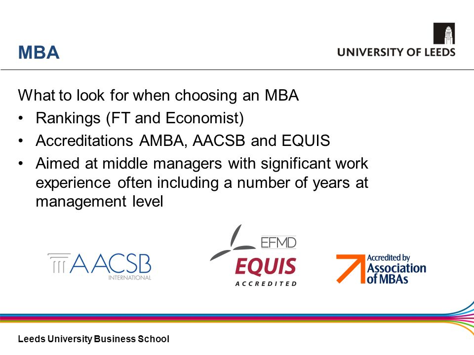 Leeds University Business School MBA What to look for when choosing an MBA Rankings (FT and Economist) Accreditations AMBA, AACSB and EQUIS Aimed at m