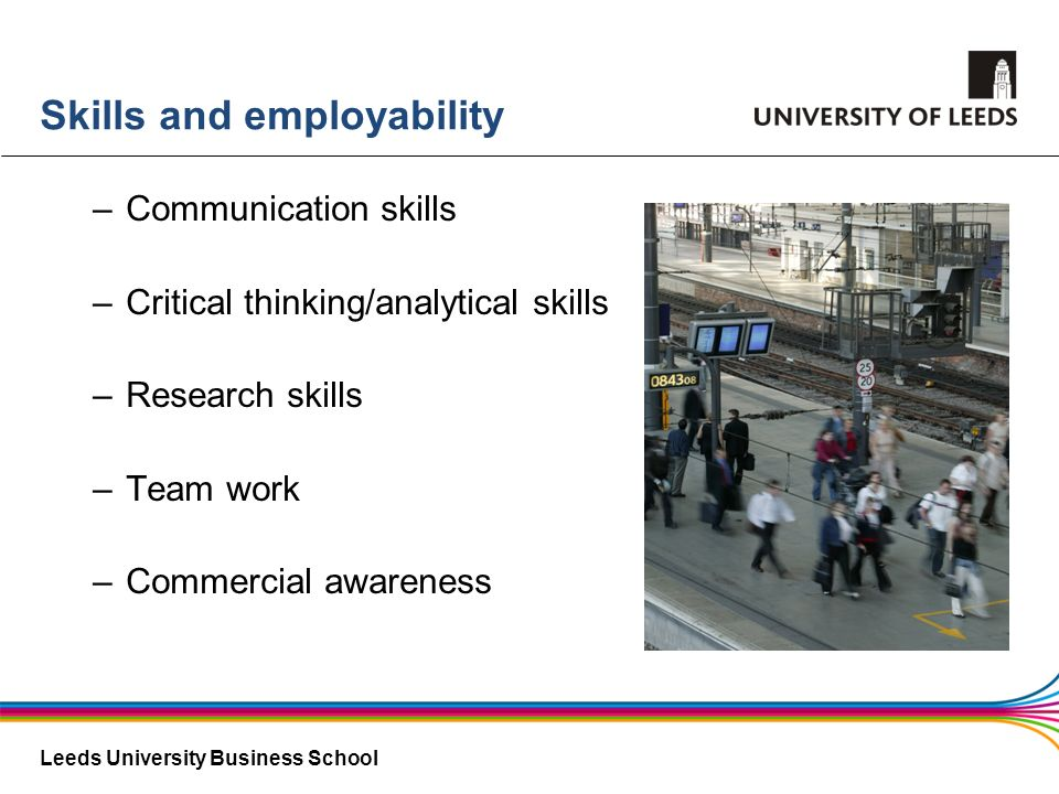 Leeds University Business School Skills and employability –Communication skills –Critical thinking/analytical skills –Research skills –Team work –Comm