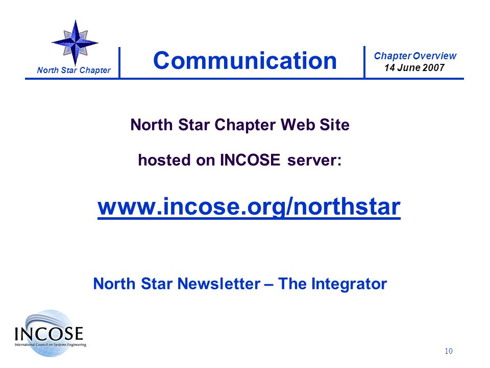 Chapter Overview 14 June 2007 North Star Chapter 10 Communication North Star Chapter Web Site hosted on INCOSE server:   North Star Newsletter – The Integrator