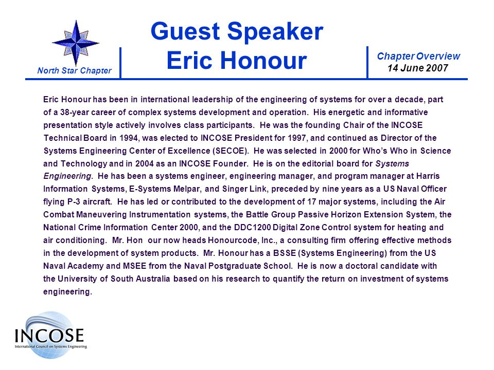 Chapter Overview 14 June 2007 North Star Chapter Guest Speaker Eric Honour Eric Honour has been in international leadership of the engineering of systems for over a decade, part of a 38-year career of complex systems development and operation.