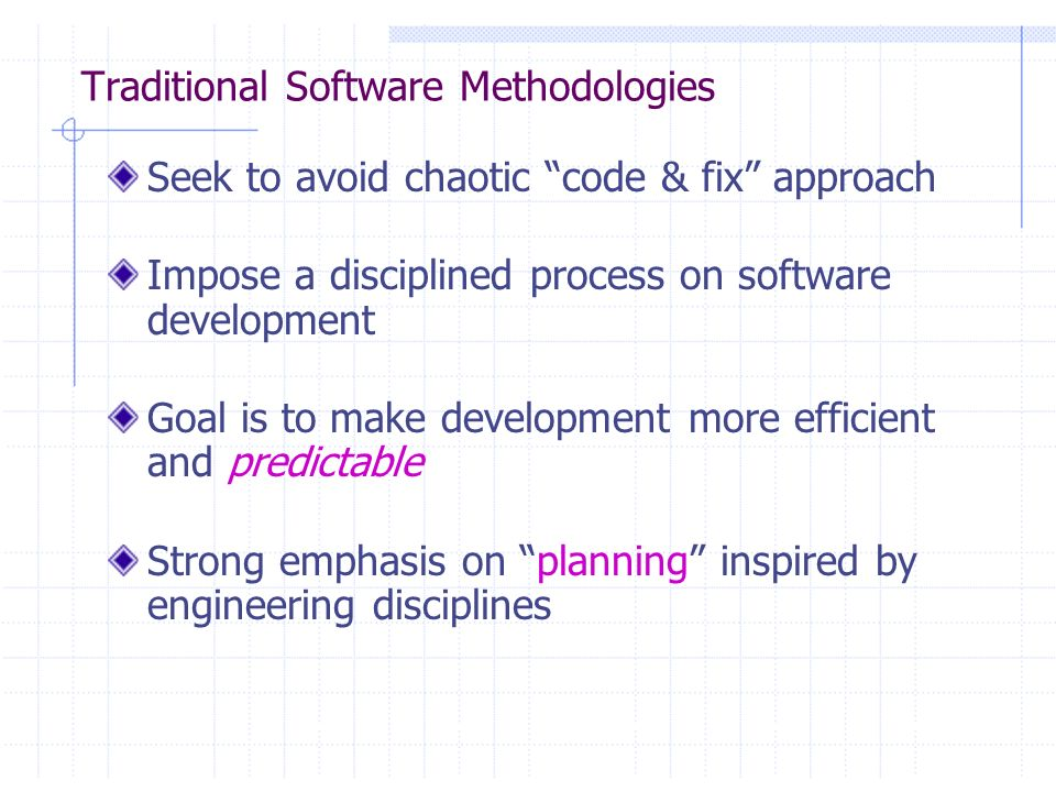 Traditional Software Methodologies Seek to avoid chaotic code & fix approach Impose a disciplined process on software development Goal is to make deve