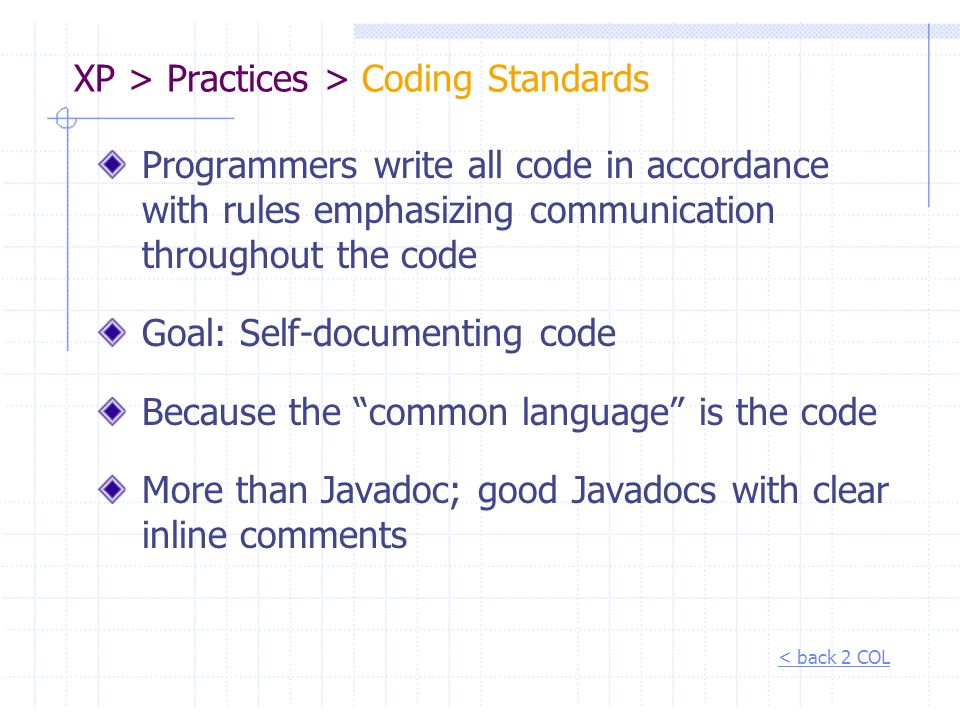 XP > Practices > Coding Standards Programmers write all code in accordance with rules emphasizing communication throughout the code Goal: Self-documen