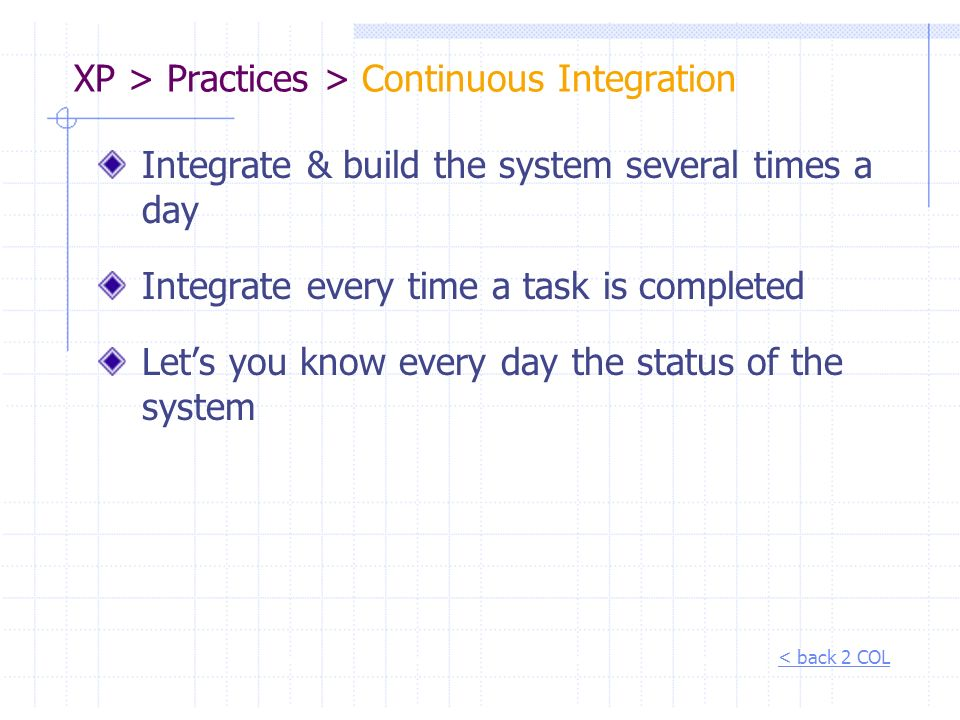 XP > Practices > Continuous Integration Integrate & build the system several times a day Integrate every time a task is completed Lets you know every