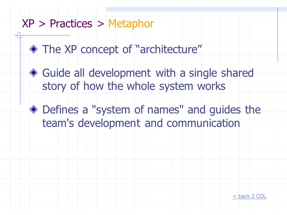 XP > Practices > Metaphor The XP concept of architecture Guide all development with a single shared story of how the whole system works Defines a