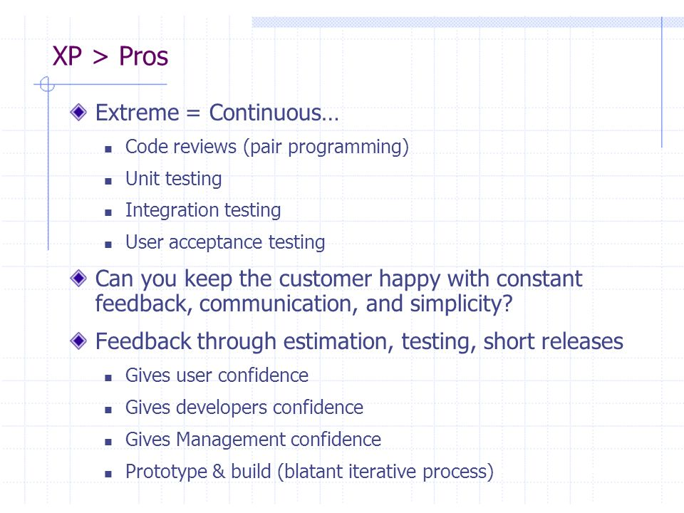 XP > Pros Extreme = Continuous… Code reviews (pair programming) Unit testing Integration testing User acceptance testing Can you keep the customer hap