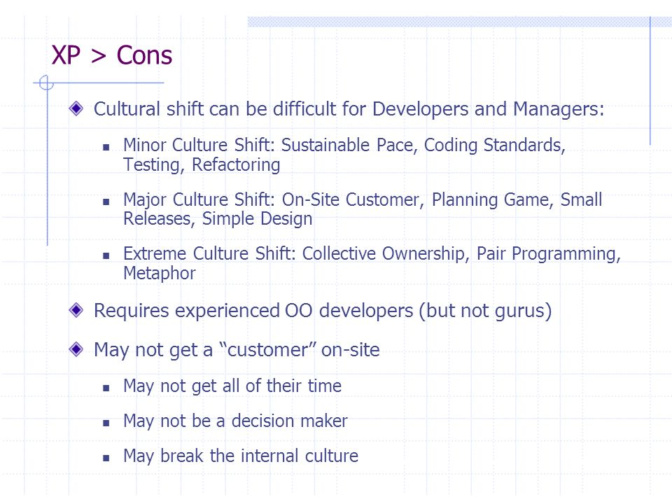 XP > Cons Cultural shift can be difficult for Developers and Managers: Minor Culture Shift: Sustainable Pace, Coding Standards, Testing, Refactoring M