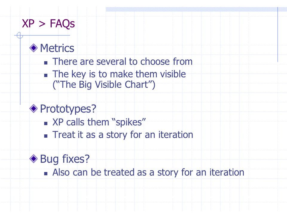 XP > FAQs Metrics There are several to choose from The key is to make them visible (The Big Visible Chart) Prototypes? XP calls them spikes Treat it a