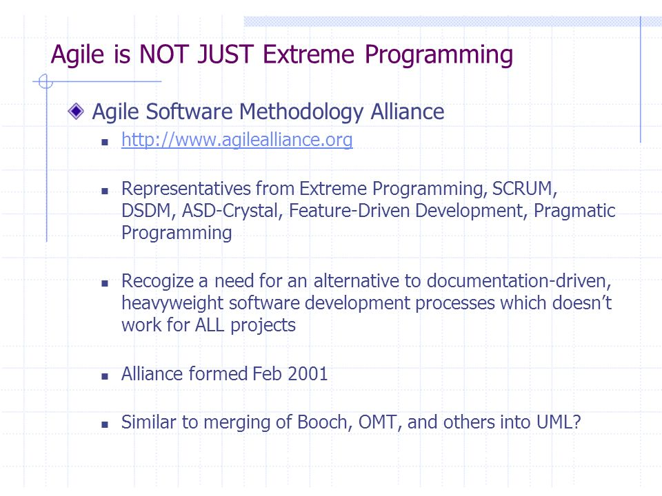 Agile is NOT JUST Extreme Programming Agile Software Methodology Alliance http://www.agilealliance.org Representatives from Extreme Programming, SCRUM