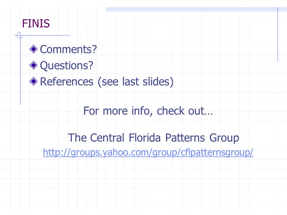 FINIS Comments? Questions? References (see last slides) For more info, check out… The Central Florida Patterns Group http://groups.yahoo.com/group/cfl
