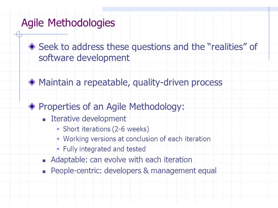 Agile Methodologies Seek to address these questions and the realities of software development Maintain a repeatable, quality-driven process Properties