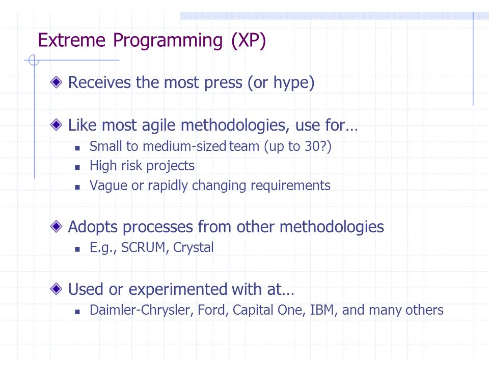 Agile is NOT JUST Extreme Programming Agile Software Methodology Alliance http://www.agilealliance.org Representatives from Extreme Programming, SCRUM, DSDM, ASD-Crystal, Feature-Driven Development, Pragmatic Programming Recogize a need for an alternative to documentation-driven, heavyweight software development processes which doesnt work for ALL projects Alliance formed Feb 2001 Similar to merging of Booch, OMT, and others into UML?