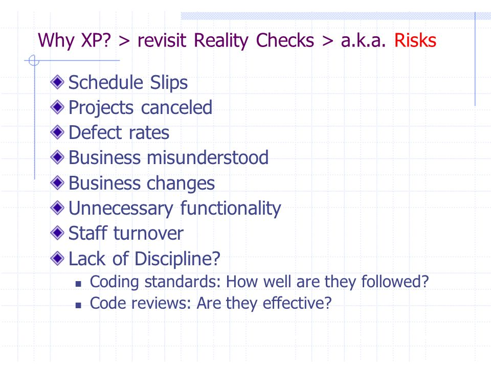 Why XP? > revisit Reality Checks > a.k.a. Risks Schedule Slips Projects canceled Defect rates Business misunderstood Business changes Unnecessary func