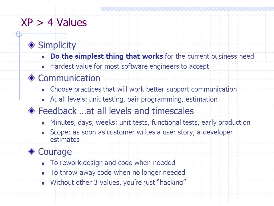 XP > Practices The 4 Values drive the practices: Simplicity, Feedback, Communication, Courage Think of them as maximizing functions Practice = Etude [3] In music, an etude is a piece of music practiced repeatedly to perfect a technique You may not use all the practices all the time on every project… …but repeated use of the XP Practices will make better software engineers out of your team and get you to a solution faster Practices work best when used together (SYNERGY)