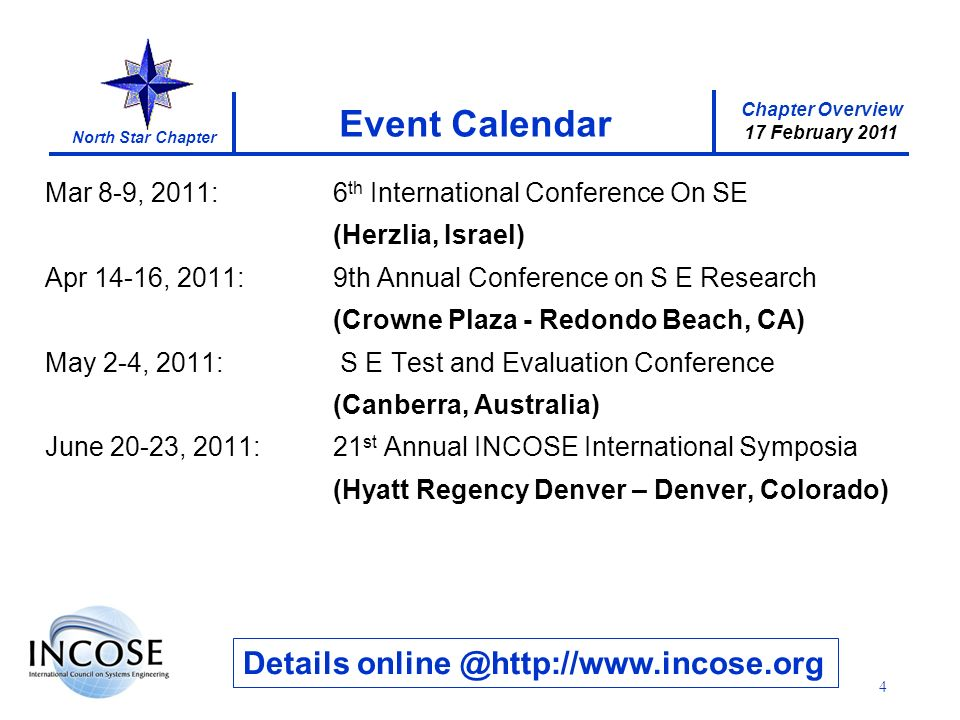 Chapter Overview 17 February 2011 North Star Chapter 4 Event Calendar Details Mar 8-9, 2011:6 th International Conference On SE (Herzlia, Israel) Apr 14-16, 2011:9th Annual Conference on S E Research (Crowne Plaza - Redondo Beach, CA) May 2-4, 2011: S E Test and Evaluation Conference (Canberra, Australia) June 20-23, 2011:21 st Annual INCOSE International Symposia (Hyatt Regency Denver – Denver, Colorado)