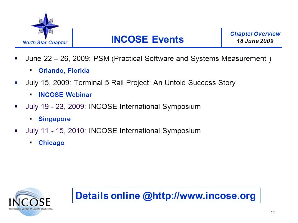 Chapter Overview 18 June 2009 North Star Chapter 11 INCOSE Events Details June 22 – 26, 2009: PSM (Practical Software and Systems Measurement ) Orlando, Florida July 15, 2009: Terminal 5 Rail Project: An Untold Success Story INCOSE Webinar July , 2009: INCOSE International Symposium Singapore July , 2010: INCOSE International Symposium Chicago