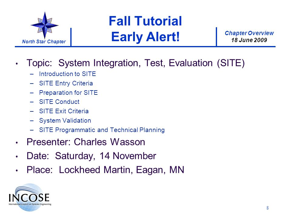 Chapter Overview 18 June 2009 North Star Chapter Topic: System Integration, Test, Evaluation (SITE) –Introduction to SITE –SITE Entry Criteria –Preparation for SITE –SITE Conduct –SITE Exit Criteria –System Validation –SITE Programmatic and Technical Planning Presenter: Charles Wasson Date: Saturday, 14 November Place: Lockheed Martin, Eagan, MN Fall Tutorial Early Alert.