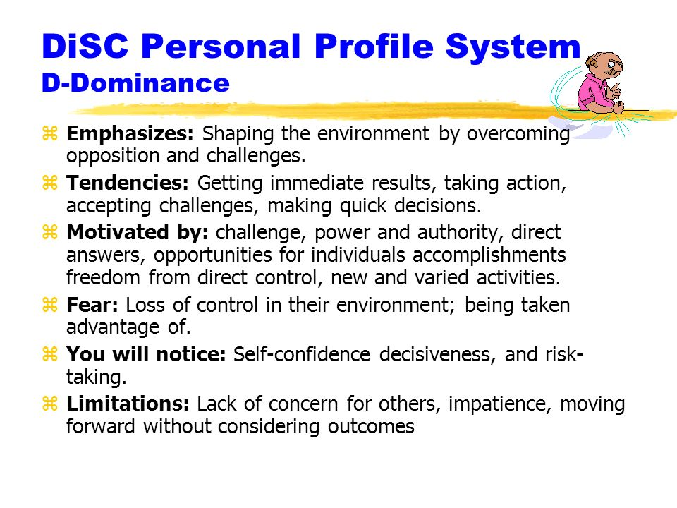 DiSC Personal Profile System D-Dominance zEmphasizes: Shaping the environment by overcoming opposition and challenges.