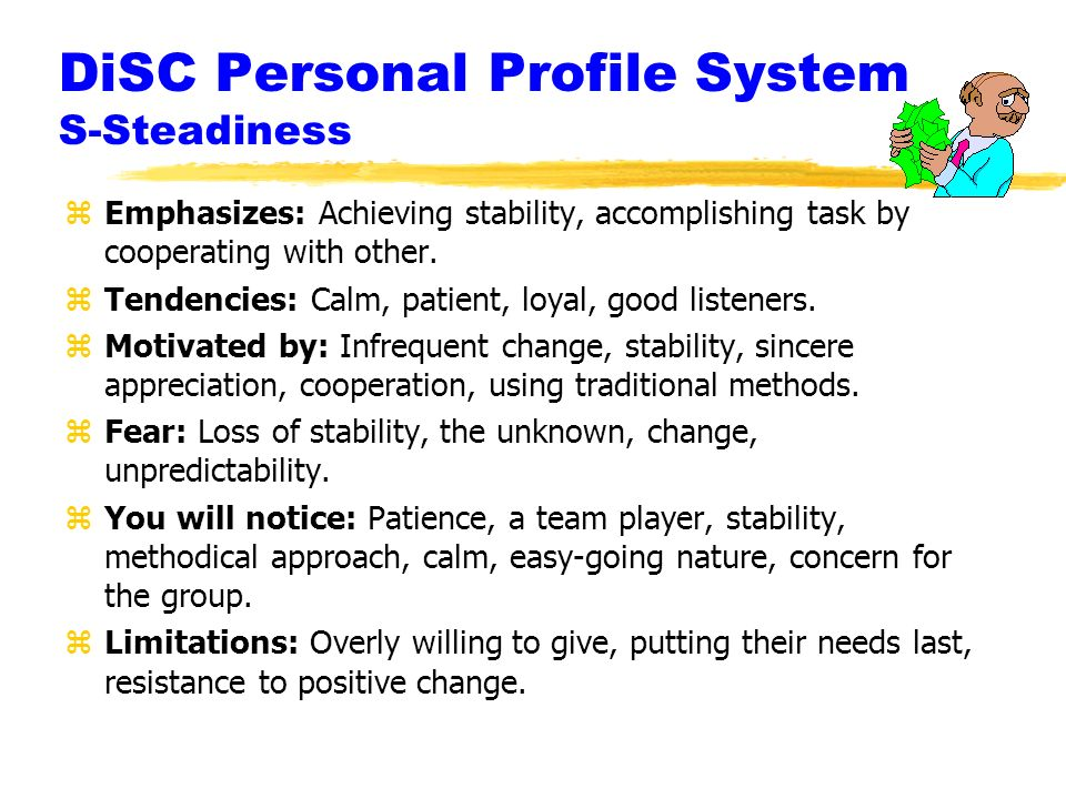 DiSC Personal Profile System S-Steadiness zEmphasizes: Achieving stability, accomplishing task by cooperating with other.