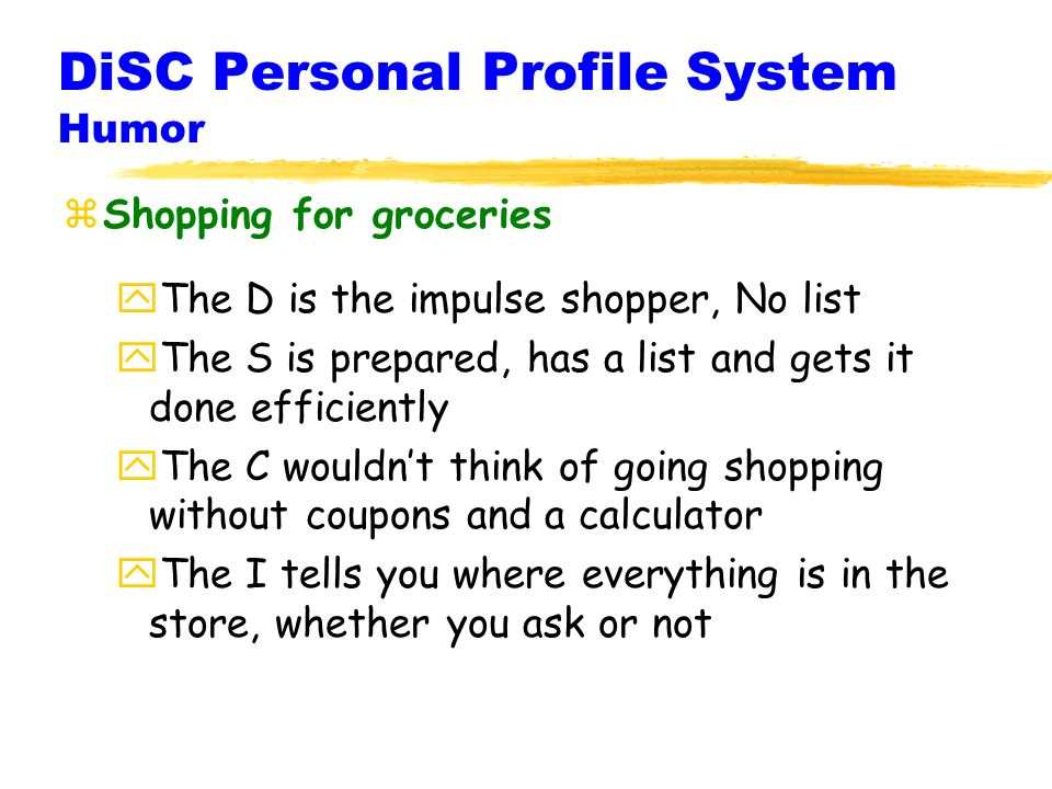 DiSC Personal Profile System Humor zShopping for groceries yThe D is the impulse shopper, No list yThe S is prepared, has a list and gets it done efficiently yThe C wouldnt think of going shopping without coupons and a calculator yThe I tells you where everything is in the store, whether you ask or not