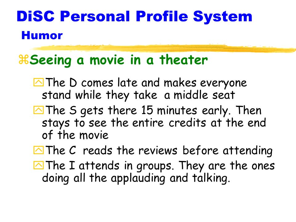 DiSC Personal Profile System Humor zSeeing a movie in a theater yThe D comes late and makes everyone stand while they take a middle seat yThe S gets there 15 minutes early.