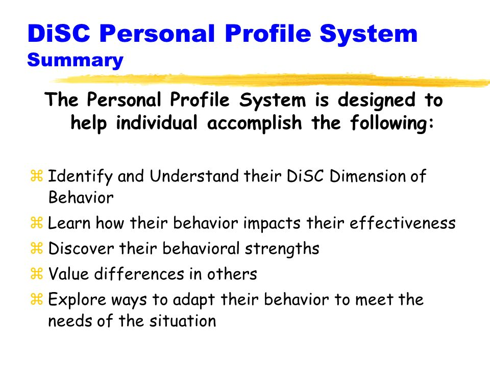 DiSC Personal Profile System Summary The Personal Profile System is designed to help individual accomplish the following: zIdentify and Understand their DiSC Dimension of Behavior zLearn how their behavior impacts their effectiveness zDiscover their behavioral strengths zValue differences in others zExplore ways to adapt their behavior to meet the needs of the situation