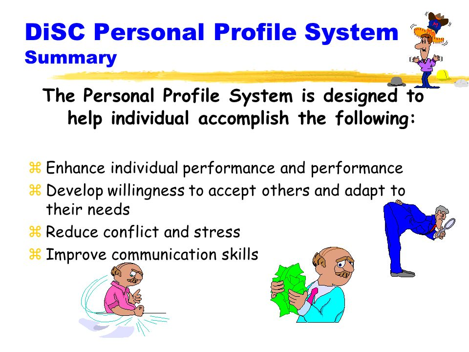 DiSC Personal Profile System Summary The Personal Profile System is designed to help individual accomplish the following: zEnhance individual performance and performance zDevelop willingness to accept others and adapt to their needs zReduce conflict and stress zImprove communication skills