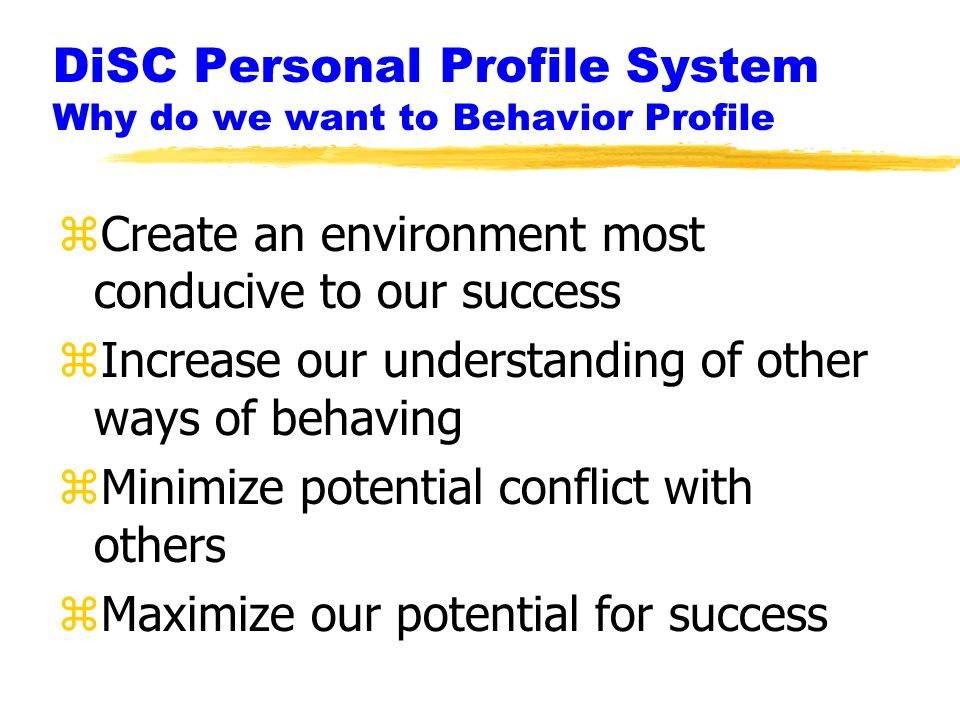 DiSC Personal Profile System Why do we want to Behavior Profile zCreate an environment most conducive to our success zIncrease our understanding of other ways of behaving zMinimize potential conflict with others zMaximize our potential for success
