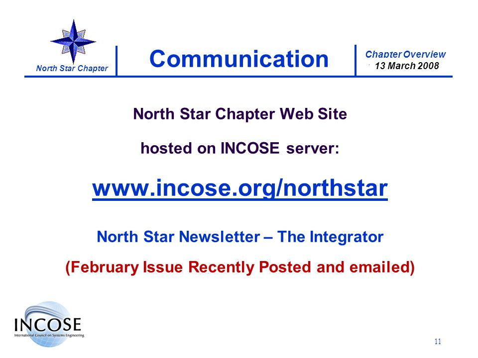 Chapter Overview 17 January 2008 North Star Chapter 13 March 2008 11 Communication North Star Chapter Web Site hosted on INCOSE server: www.incose.org/northstar North Star Newsletter – The Integrator (February Issue Recently Posted and emailed)