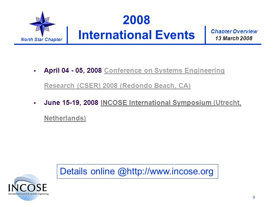 Chapter Overview 17 January 2008 North Star Chapter 9 2008 International Events Details online @http://www.incose.org April 04 - 05, 2008 Conference on Systems Engineering Research (CSER) 2008 (Redondo Beach, CA)Conference on Systems Engineering Research (CSER) 2008 (Redondo Beach, CA) June 15-19, 2008 INCOSE International Symposium (Utrecht, Netherlands) 21 February 2008 13 March 2008