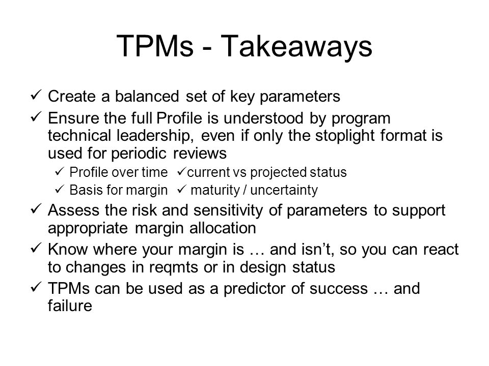 TPMs - Takeaways Create a balanced set of key parameters Ensure the full Profile is understood by program technical leadership, even if only the stoplight format is used for periodic reviews Profile over time current vs projected status Basis for margin maturity / uncertainty Assess the risk and sensitivity of parameters to support appropriate margin allocation Know where your margin is … and isnt, so you can react to changes in reqmts or in design status TPMs can be used as a predictor of success … and failure