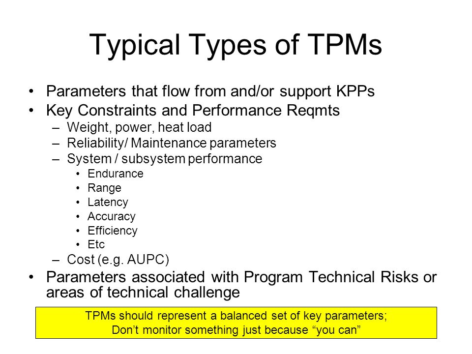 Typical Types of TPMs Parameters that flow from and/or support KPPs Key Constraints and Performance Reqmts –Weight, power, heat load –Reliability/ Maintenance parameters –System / subsystem performance Endurance Range Latency Accuracy Efficiency Etc –Cost (e.g.