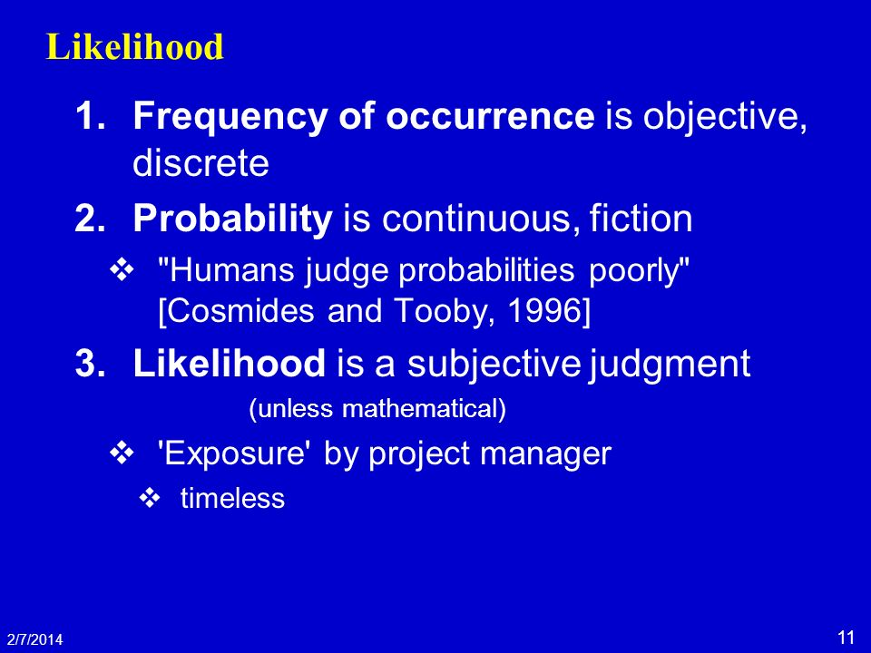 11 2/7/2014 Likelihood 1.Frequency of occurrence is objective, discrete 2.Probability is continuous, fiction Humans judge probabilities poorly [Cosmides and Tooby, 1996] 3.Likelihood is a subjective judgment (unless mathematical) Exposure by project manager timeless