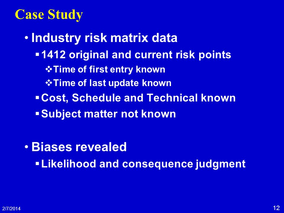 12 2/7/2014 Case Study Industry risk matrix data 1412 original and current risk points Time of first entry known Time of last update known Cost, Schedule and Technical known Subject matter not known Biases revealed Likelihood and consequence judgment