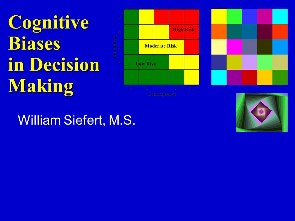 Cognitive Biases in Decision Making William Siefert, M.S.