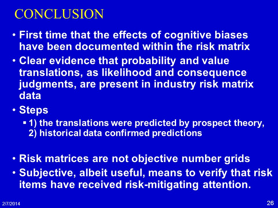 26 2/7/2014 CONCLUSION First time that the effects of cognitive biases have been documented within the risk matrix Clear evidence that probability and value translations, as likelihood and consequence judgments, are present in industry risk matrix data Steps 1) the translations were predicted by prospect theory, 2) historical data confirmed predictions Risk matrices are not objective number grids Subjective, albeit useful, means to verify that risk items have received risk-mitigating attention.